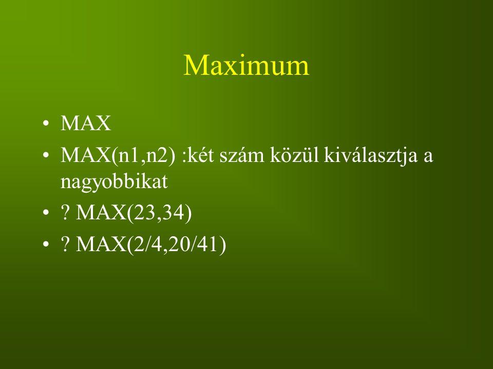 Maximum MAX MAX(n1,n2) :két szám közül kiválasztja a nagyobbikat ? MAX(23,34) ? MAX(2/4,20/41)