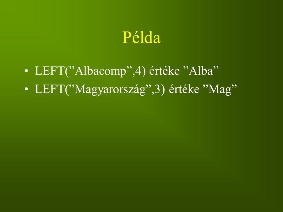 """Példa LEFT(""""Albacomp"""",4) értéke """"Alba"""" LEFT(""""Magyarország"""",3) értéke """"Mag"""""""