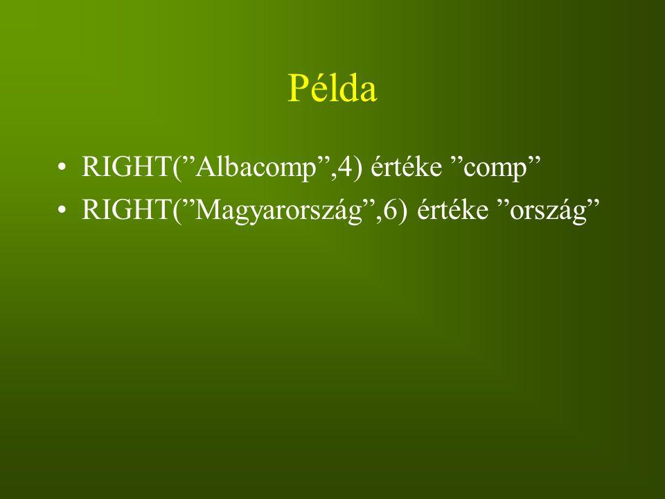 """Példa RIGHT(""""Albacomp"""",4) értéke """"comp"""" RIGHT(""""Magyarország"""",6) értéke """"ország"""""""
