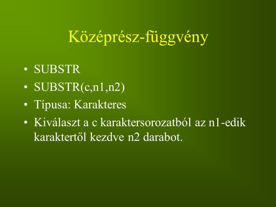Középrész-függvény SUBSTR SUBSTR(c,n1,n2) Típusa: Karakteres Kiválaszt a c karaktersorozatból az n1-edik karaktertől kezdve n2 darabot.