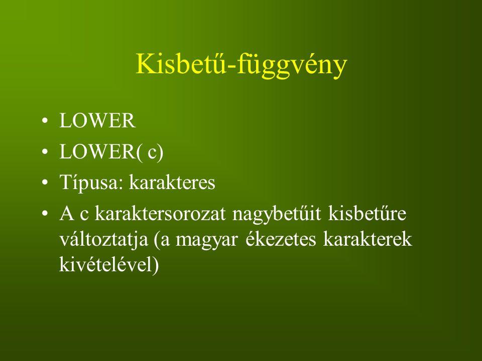 Kisbetű-függvény LOWER LOWER( c) Típusa: karakteres A c karaktersorozat nagybetűit kisbetűre változtatja (a magyar ékezetes karakterek kivételével)