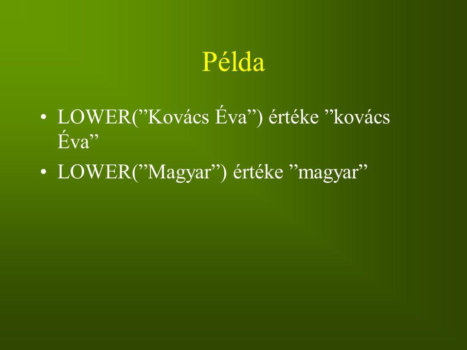 """Példa LOWER(""""Kovács Éva"""") értéke """"kovács Éva"""" LOWER(""""Magyar"""") értéke """"magyar"""""""