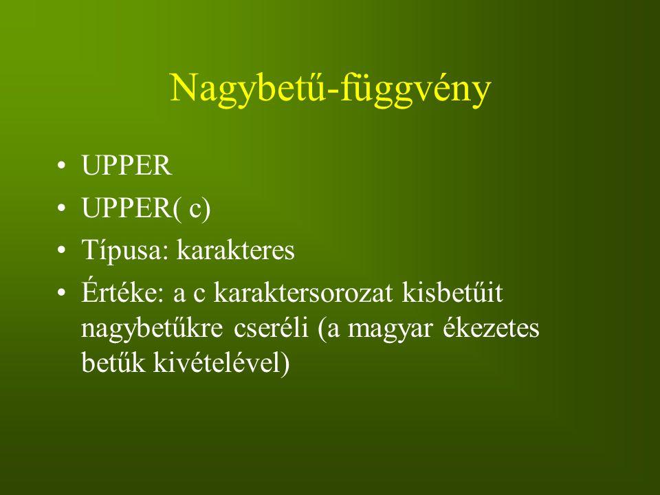 Nagybetű-függvény UPPER UPPER( c) Típusa: karakteres Értéke: a c karaktersorozat kisbetűit nagybetűkre cseréli (a magyar ékezetes betűk kivételével)