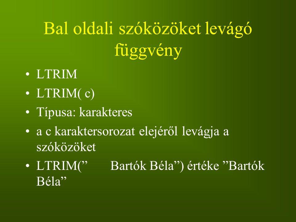 """Bal oldali szóközöket levágó függvény LTRIM LTRIM( c) Típusa: karakteres a c karaktersorozat elejéről levágja a szóközöket LTRIM("""" Bartók Béla"""") érték"""