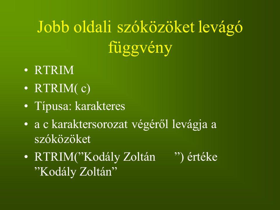 """Jobb oldali szóközöket levágó függvény RTRIM RTRIM( c) Típusa: karakteres a c karaktersorozat végéről levágja a szóközöket RTRIM(""""Kodály Zoltán """") ért"""