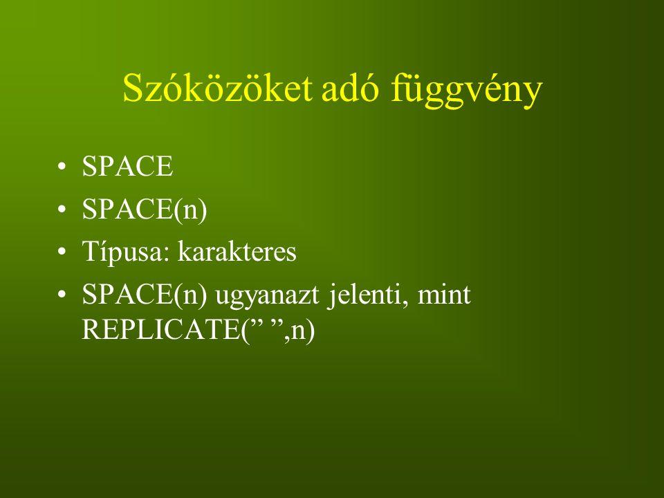 """Szóközöket adó függvény SPACE SPACE(n) Típusa: karakteres SPACE(n) ugyanazt jelenti, mint REPLICATE("""" """",n)"""