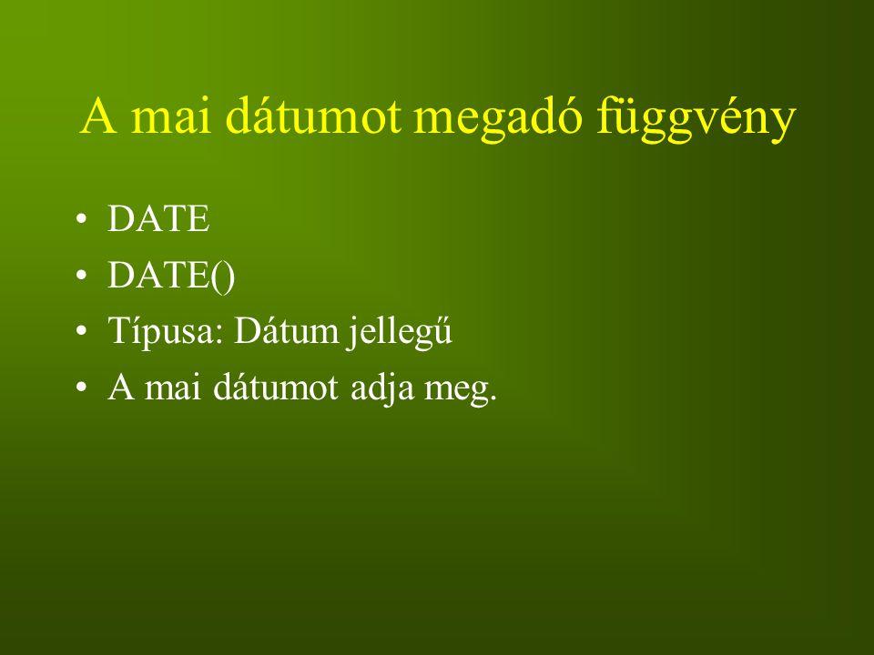 A mai dátumot megadó függvény DATE DATE() Típusa: Dátum jellegű A mai dátumot adja meg.