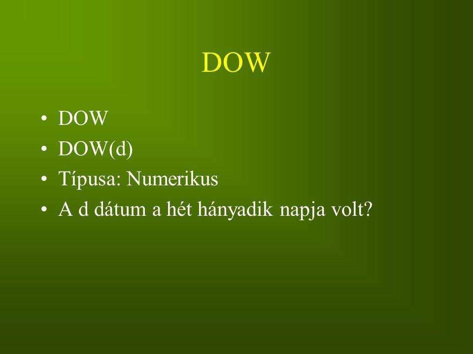 DOW DOW(d) Típusa: Numerikus A d dátum a hét hányadik napja volt?