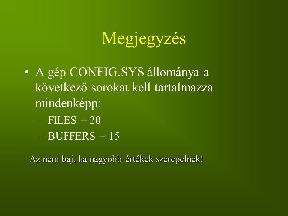 Megjegyzés A gép CONFIG.SYS állománya a következő sorokat kell tartalmazza mindenképp: –FILES = 20 –BUFFERS = 15 Az nem baj, ha nagyobb értékek szerep