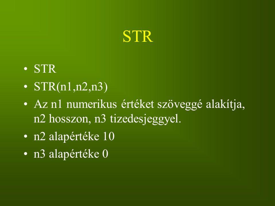 STR STR(n1,n2,n3) Az n1 numerikus értéket szöveggé alakítja, n2 hosszon, n3 tizedesjeggyel. n2 alapértéke 10 n3 alapértéke 0