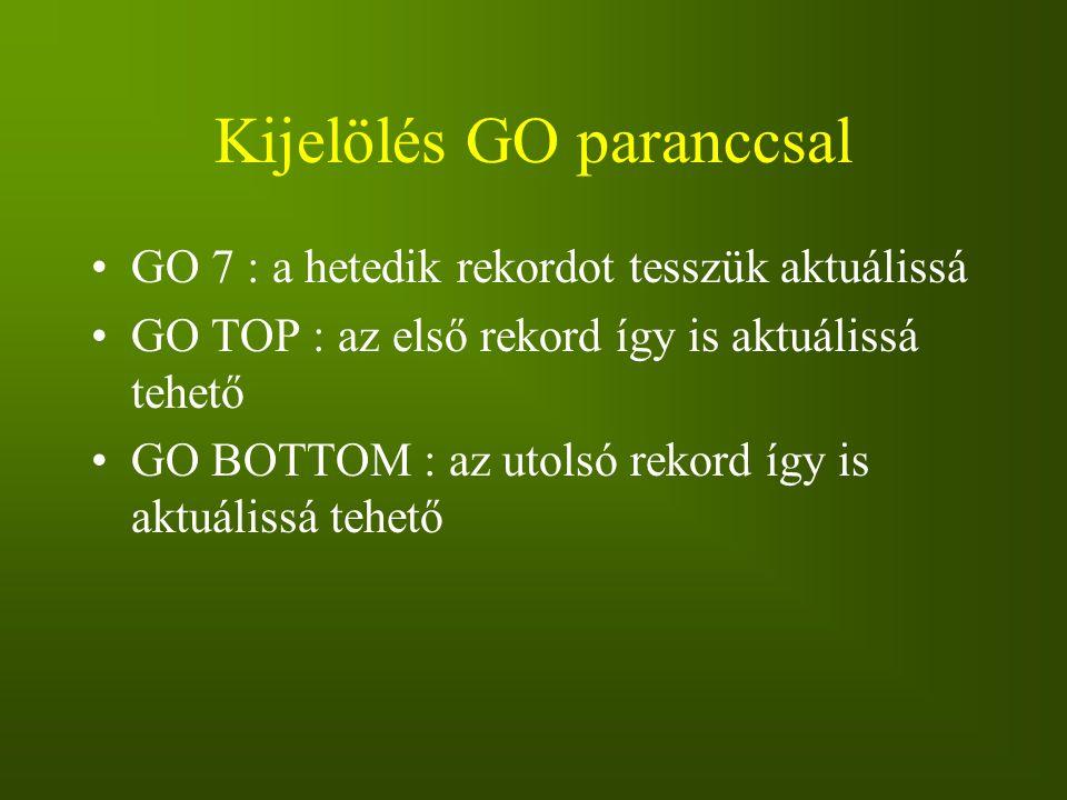 Kijelölés GO paranccsal GO 7 : a hetedik rekordot tesszük aktuálissá GO TOP : az első rekord így is aktuálissá tehető GO BOTTOM : az utolsó rekord így