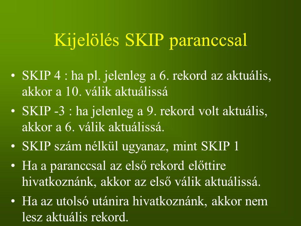 Kijelölés SKIP paranccsal SKIP 4 : ha pl. jelenleg a 6. rekord az aktuális, akkor a 10. válik aktuálissá SKIP -3 : ha jelenleg a 9. rekord volt aktuál