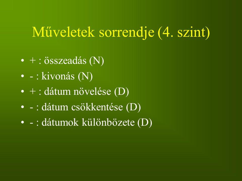 Műveletek sorrendje (4. szint) + : összeadás (N) - : kivonás (N) + : dátum növelése (D) - : dátum csökkentése (D) - : dátumok különbözete (D)