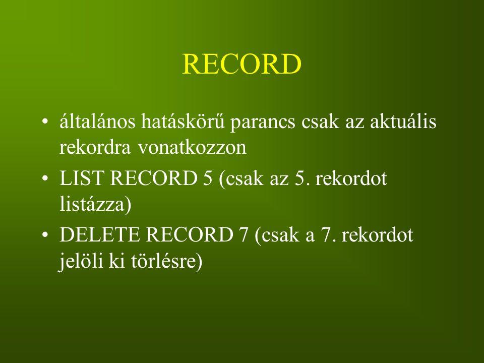 RECORD általános hatáskörű parancs csak az aktuális rekordra vonatkozzon LIST RECORD 5 (csak az 5. rekordot listázza) DELETE RECORD 7 (csak a 7. rekor