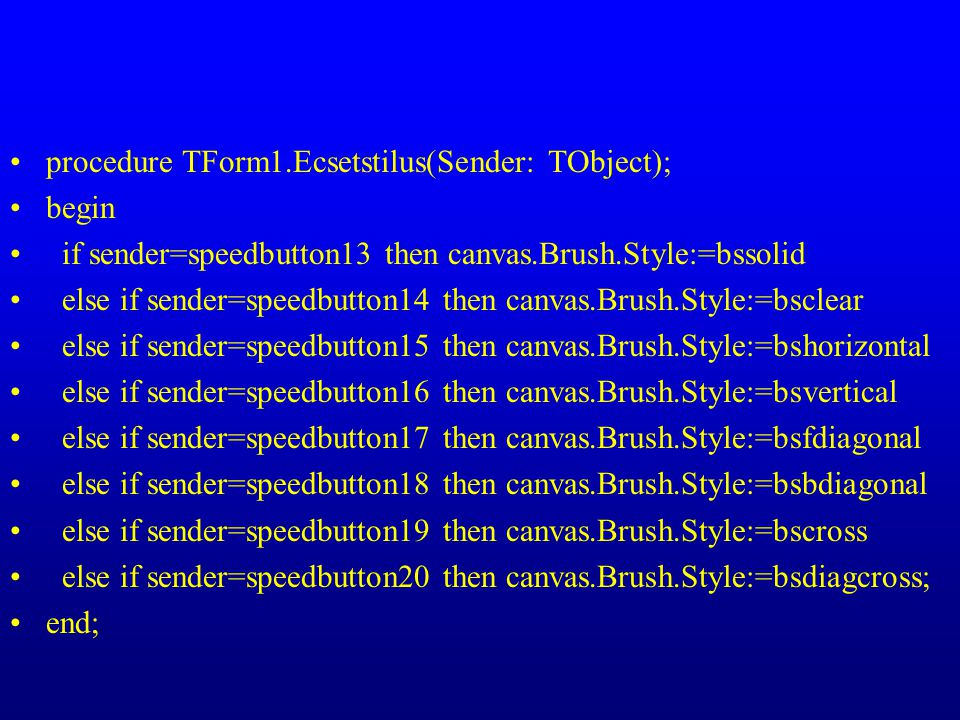 procedure TForm1.Ecsetstilus(Sender: TObject); begin if sender=speedbutton13 then canvas.Brush.Style:=bssolid else if sender=speedbutton14 then canvas.Brush.Style:=bsclear else if sender=speedbutton15 then canvas.Brush.Style:=bshorizontal else if sender=speedbutton16 then canvas.Brush.Style:=bsvertical else if sender=speedbutton17 then canvas.Brush.Style:=bsfdiagonal else if sender=speedbutton18 then canvas.Brush.Style:=bsbdiagonal else if sender=speedbutton19 then canvas.Brush.Style:=bscross else if sender=speedbutton20 then canvas.Brush.Style:=bsdiagcross; end;