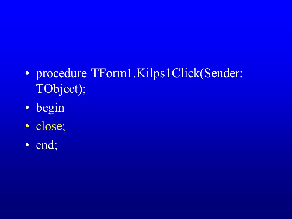 procedure TForm1.Kilps1Click(Sender: TObject); begin close; end;