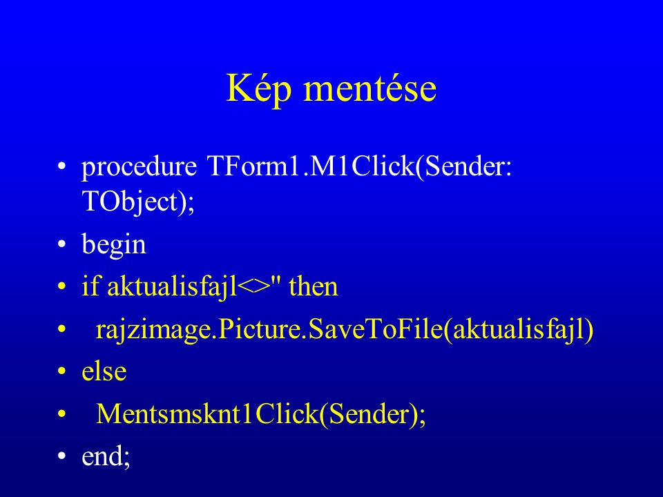Kép mentése procedure TForm1.M1Click(Sender: TObject); begin if aktualisfajl<> then rajzimage.Picture.SaveToFile(aktualisfajl) else Mentsmsknt1Click(Sender); end;