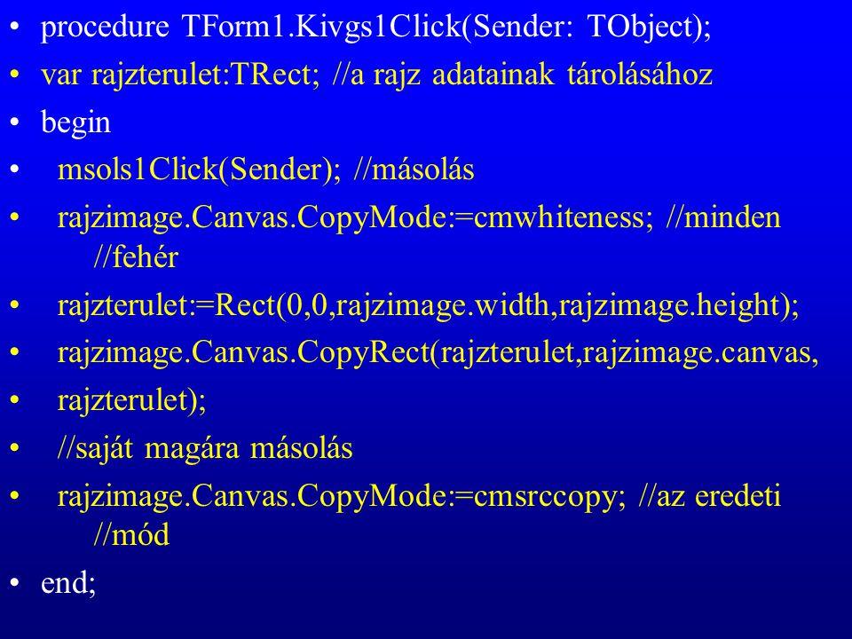 procedure TForm1.Kivgs1Click(Sender: TObject); var rajzterulet:TRect; //a rajz adatainak tárolásához begin msols1Click(Sender); //másolás rajzimage.Ca
