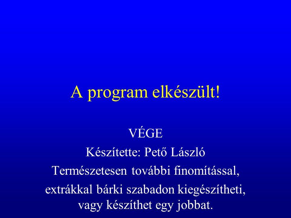 A program elkészült! VÉGE Készítette: Pető László Természetesen további finomítással, extrákkal bárki szabadon kiegészítheti, vagy készíthet egy jobba