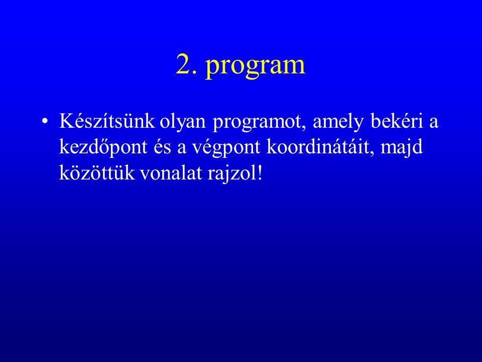 2. program Készítsünk olyan programot, amely bekéri a kezdőpont és a végpont koordinátáit, majd közöttük vonalat rajzol!