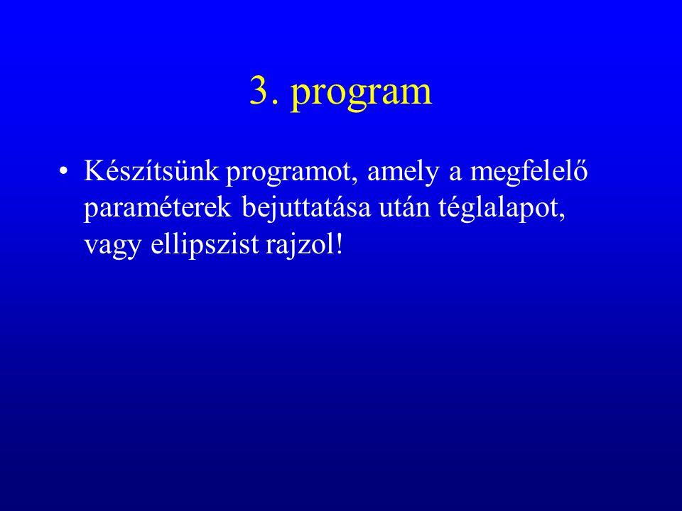 3. program Készítsünk programot, amely a megfelelő paraméterek bejuttatása után téglalapot, vagy ellipszist rajzol!