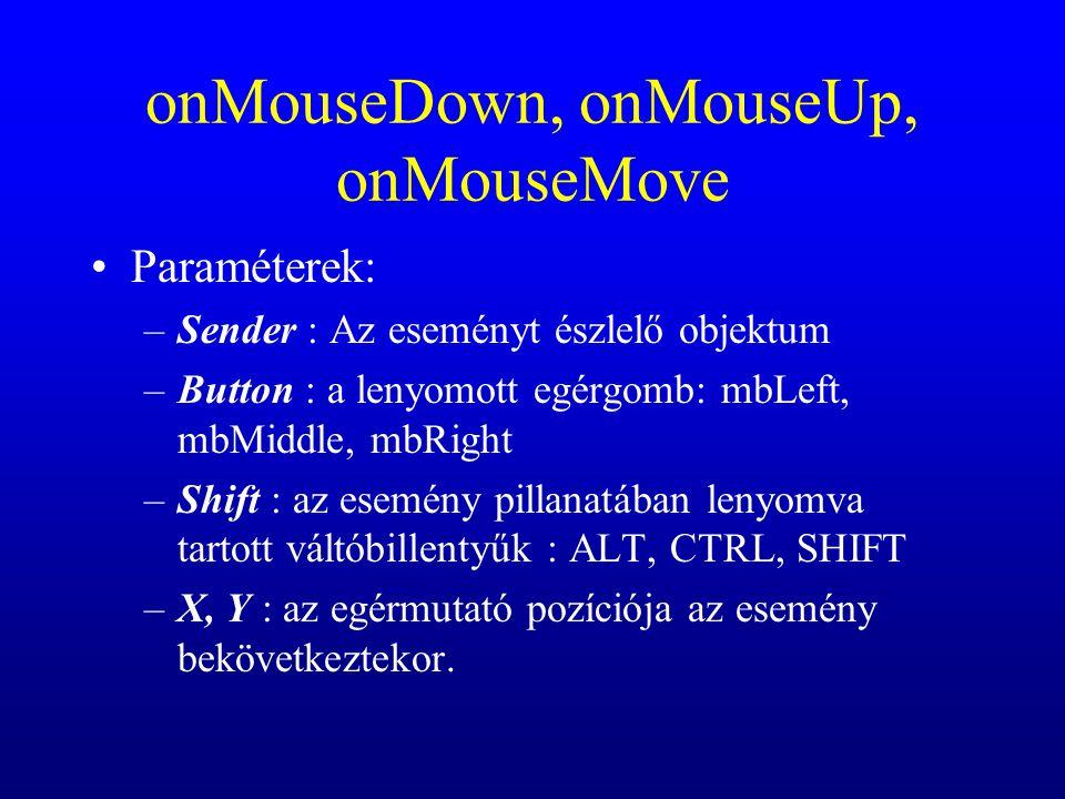 onMouseDown, onMouseUp, onMouseMove Paraméterek: –Sender : Az eseményt észlelő objektum –Button : a lenyomott egérgomb: mbLeft, mbMiddle, mbRight –Shi
