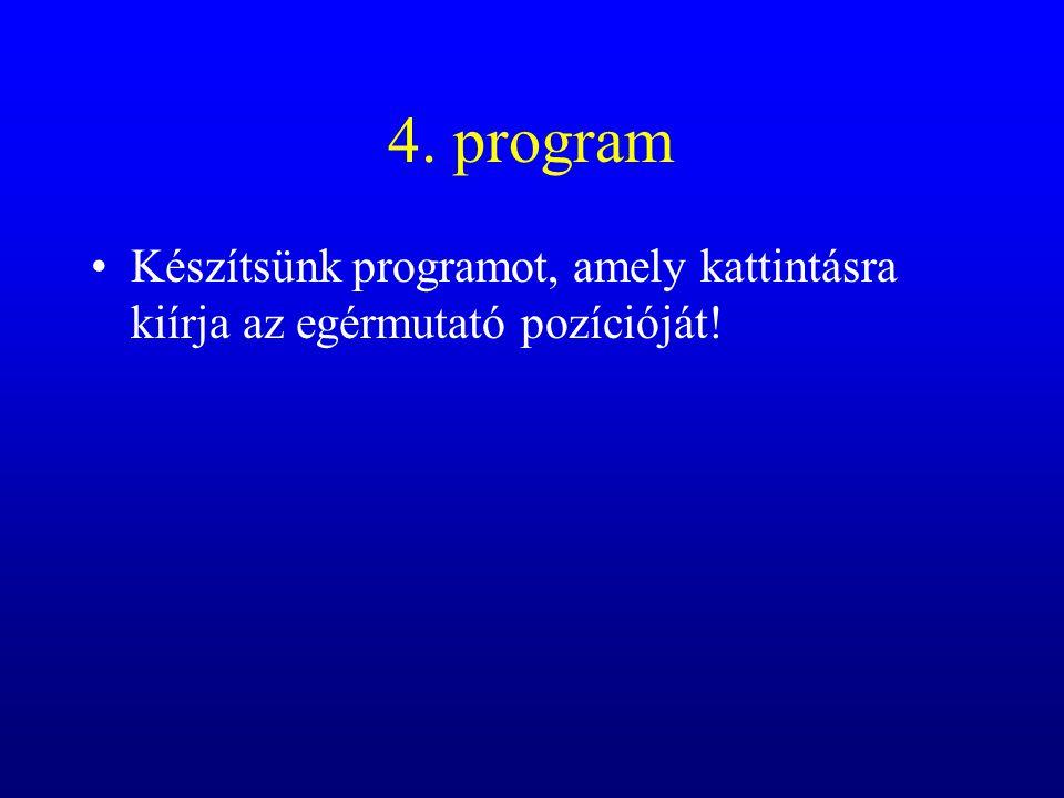 4. program Készítsünk programot, amely kattintásra kiírja az egérmutató pozícióját!