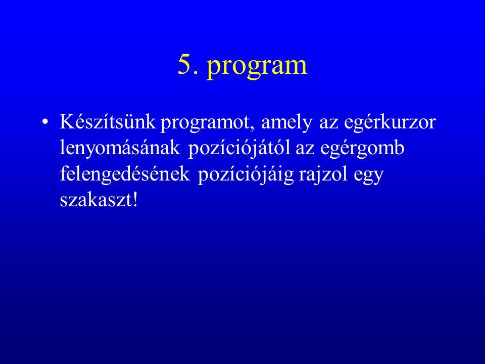 5. program Készítsünk programot, amely az egérkurzor lenyomásának pozíciójától az egérgomb felengedésének pozíciójáig rajzol egy szakaszt!