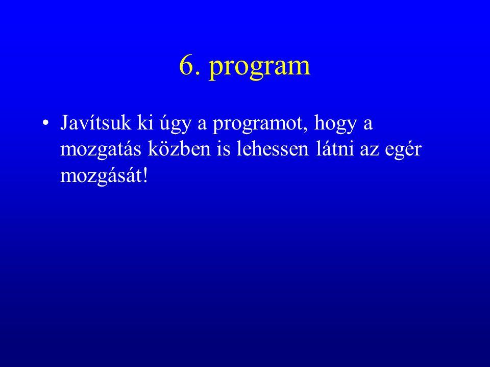 6. program Javítsuk ki úgy a programot, hogy a mozgatás közben is lehessen látni az egér mozgását!