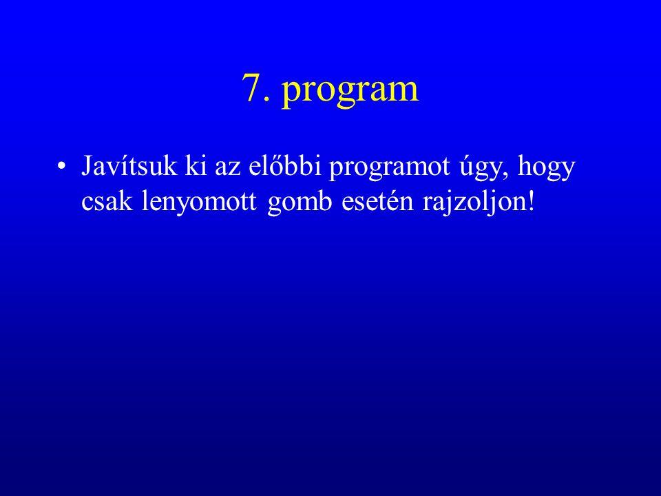 7. program Javítsuk ki az előbbi programot úgy, hogy csak lenyomott gomb esetén rajzoljon!
