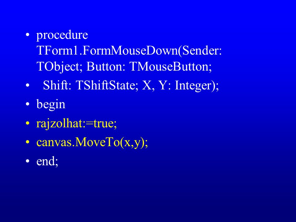 procedure TForm1.FormMouseDown(Sender: TObject; Button: TMouseButton; Shift: TShiftState; X, Y: Integer); begin rajzolhat:=true; canvas.MoveTo(x,y); end;
