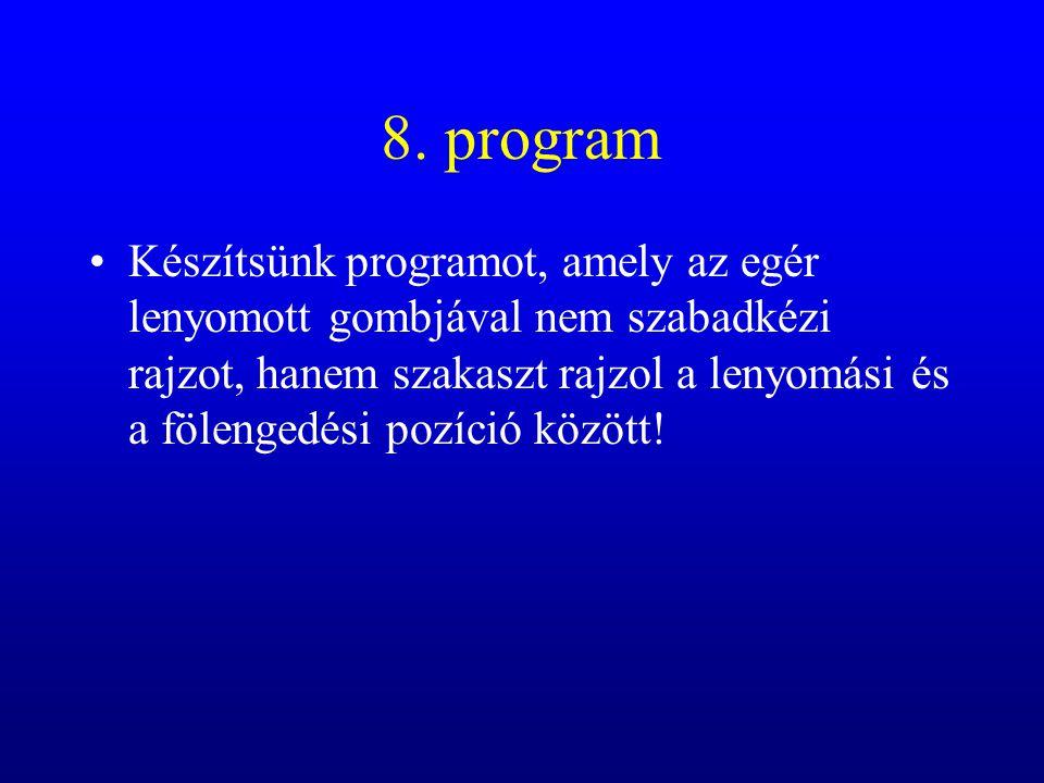 8. program Készítsünk programot, amely az egér lenyomott gombjával nem szabadkézi rajzot, hanem szakaszt rajzol a lenyomási és a fölengedési pozíció k