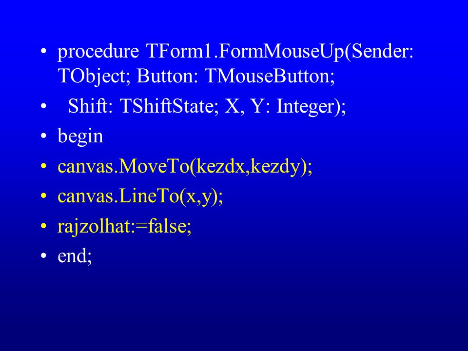 procedure TForm1.FormMouseUp(Sender: TObject; Button: TMouseButton; Shift: TShiftState; X, Y: Integer); begin canvas.MoveTo(kezdx,kezdy); canvas.LineTo(x,y); rajzolhat:=false; end;