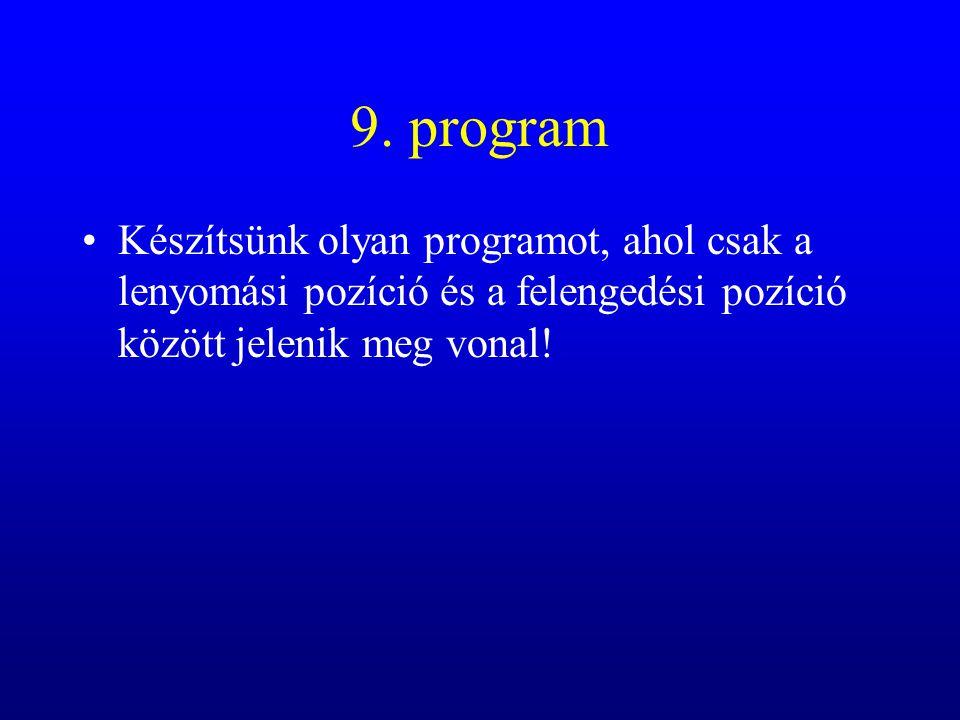 9. program Készítsünk olyan programot, ahol csak a lenyomási pozíció és a felengedési pozíció között jelenik meg vonal!