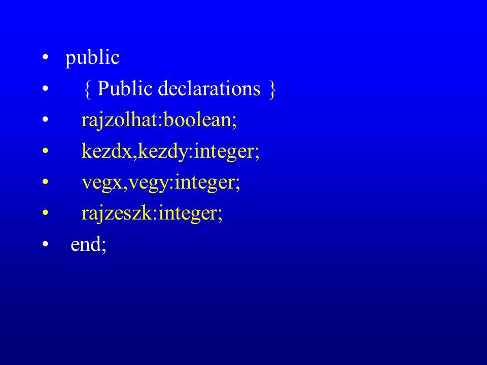 public { Public declarations } rajzolhat:boolean; kezdx,kezdy:integer; vegx,vegy:integer; rajzeszk:integer; end;