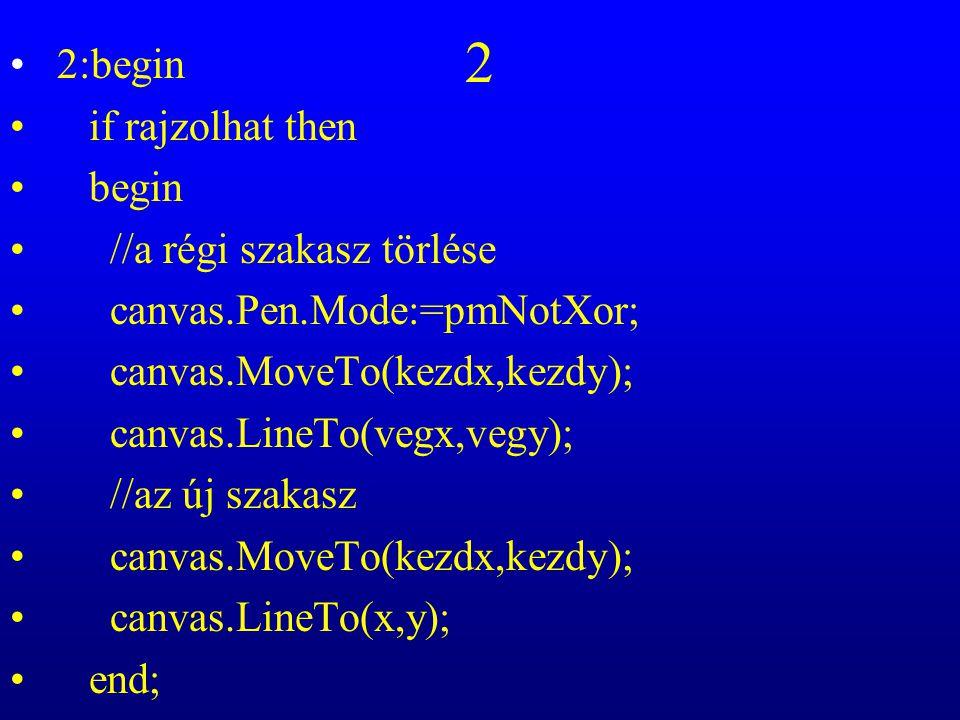 2 2:begin if rajzolhat then begin //a régi szakasz törlése canvas.Pen.Mode:=pmNotXor; canvas.MoveTo(kezdx,kezdy); canvas.LineTo(vegx,vegy); //az új sz