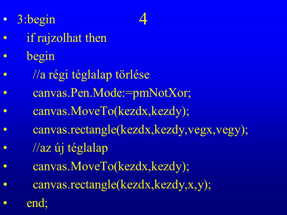 4 3:begin if rajzolhat then begin //a régi téglalap törlése canvas.Pen.Mode:=pmNotXor; canvas.MoveTo(kezdx,kezdy); canvas.rectangle(kezdx,kezdy,vegx,vegy); //az új téglalap canvas.MoveTo(kezdx,kezdy); canvas.rectangle(kezdx,kezdy,x,y); end;