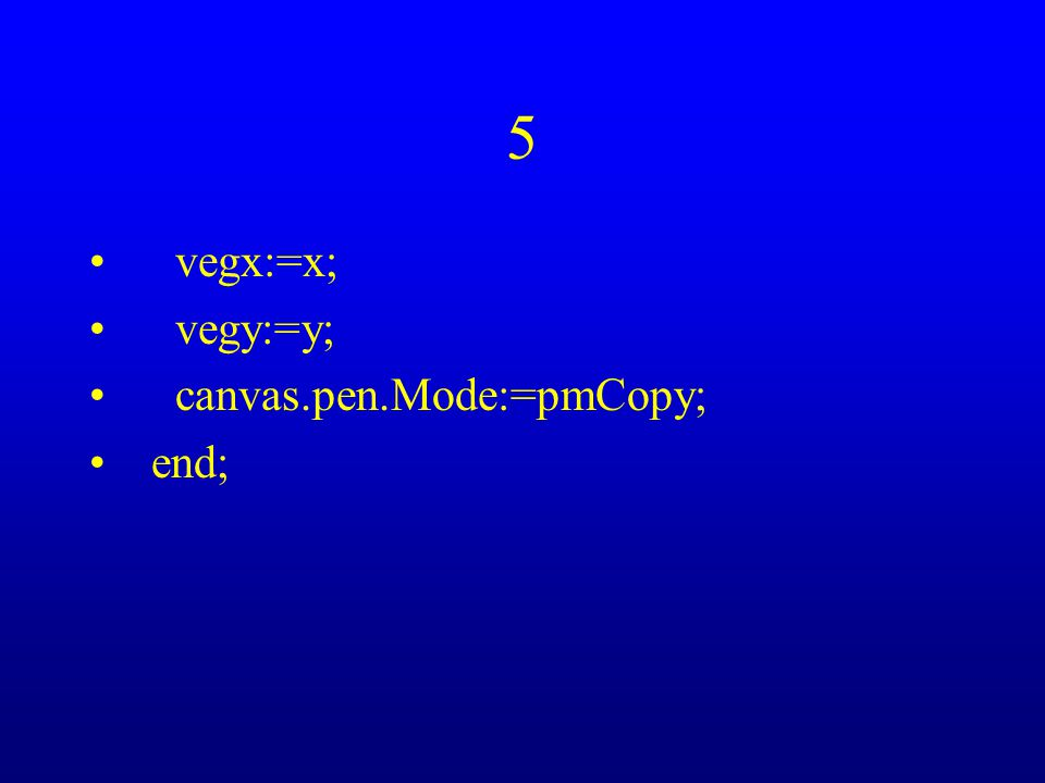 5 vegx:=x; vegy:=y; canvas.pen.Mode:=pmCopy; end;