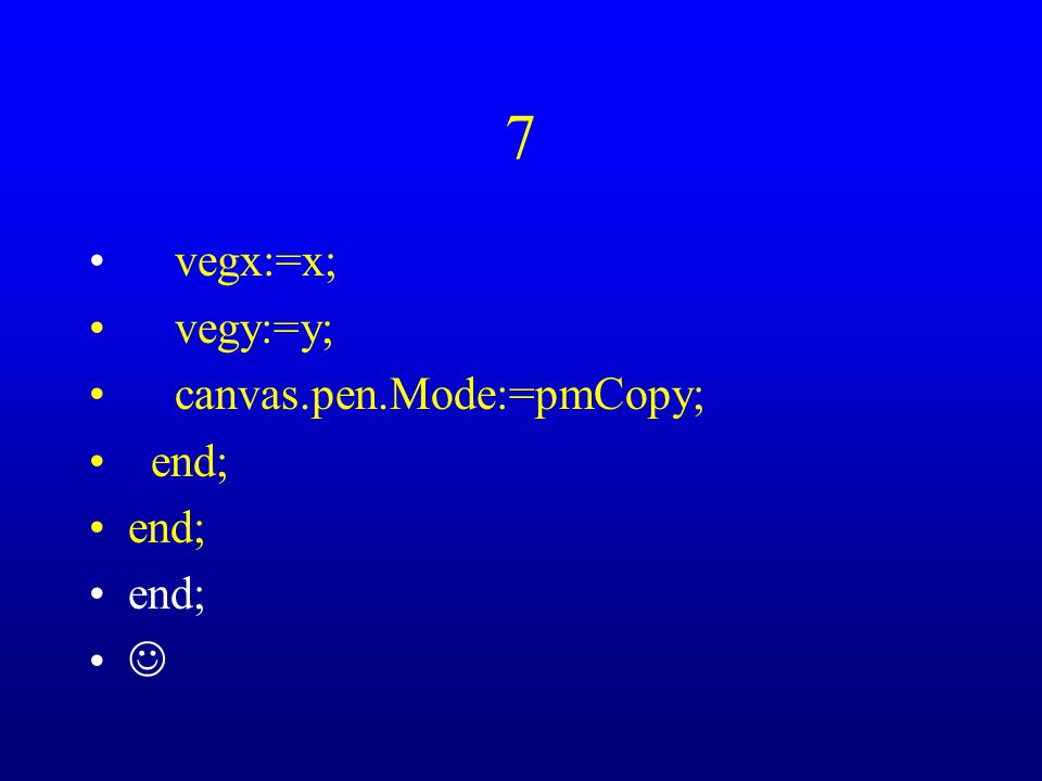 7 vegx:=x; vegy:=y; canvas.pen.Mode:=pmCopy; end;