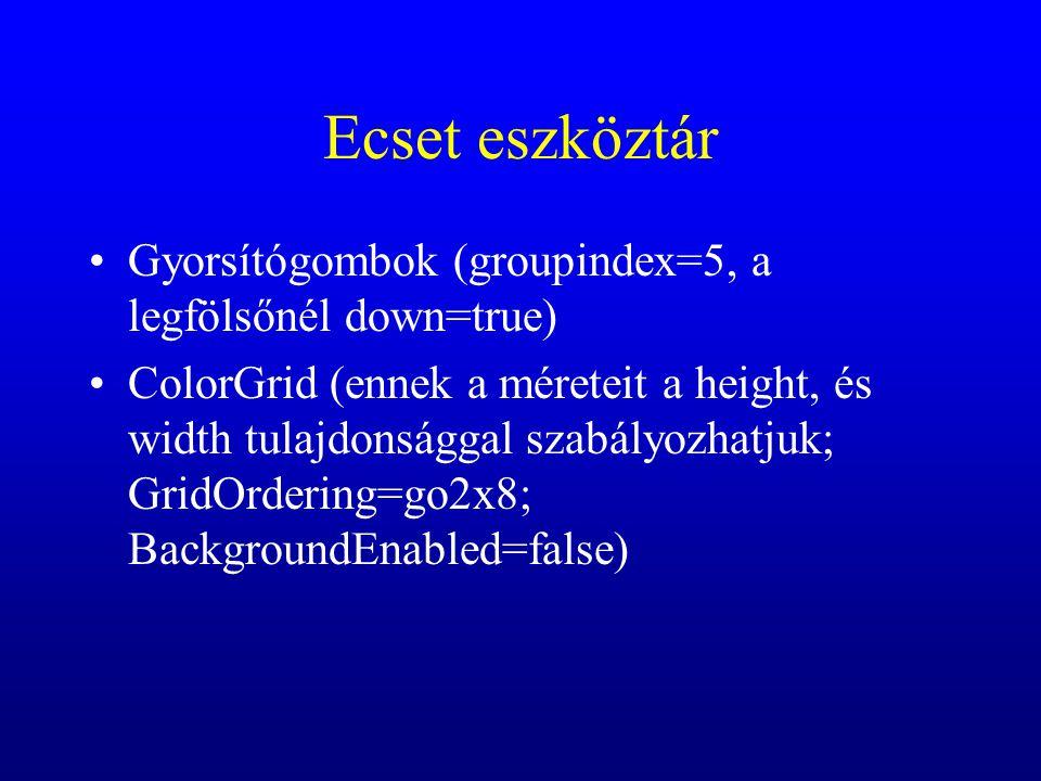 Ecset eszköztár Gyorsítógombok (groupindex=5, a legfölsőnél down=true) ColorGrid (ennek a méreteit a height, és width tulajdonsággal szabályozhatjuk;