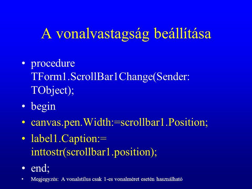 A vonalvastagság beállítása procedure TForm1.ScrollBar1Change(Sender: TObject); begin canvas.pen.Width:=scrollbar1.Position; label1.Caption:= inttostr
