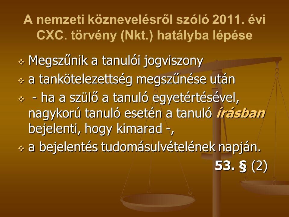 A nemzeti köznevelésről szóló 2011. évi CXC. törvény (Nkt.) hatályba lépése  Megszűnik a tanulói jogviszony  a tankötelezettség megszűnése után  -