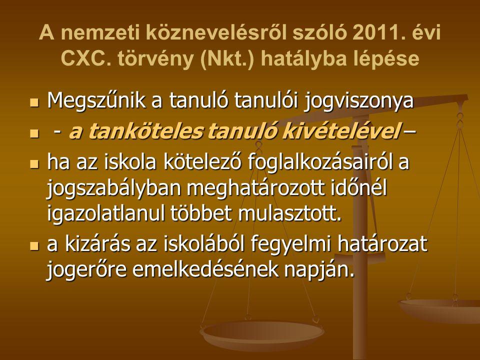 A nemzeti köznevelésről szóló 2011. évi CXC. törvény (Nkt.) hatályba lépése Megszűnik a tanuló tanulói jogviszonya Megszűnik a tanuló tanulói jogviszo