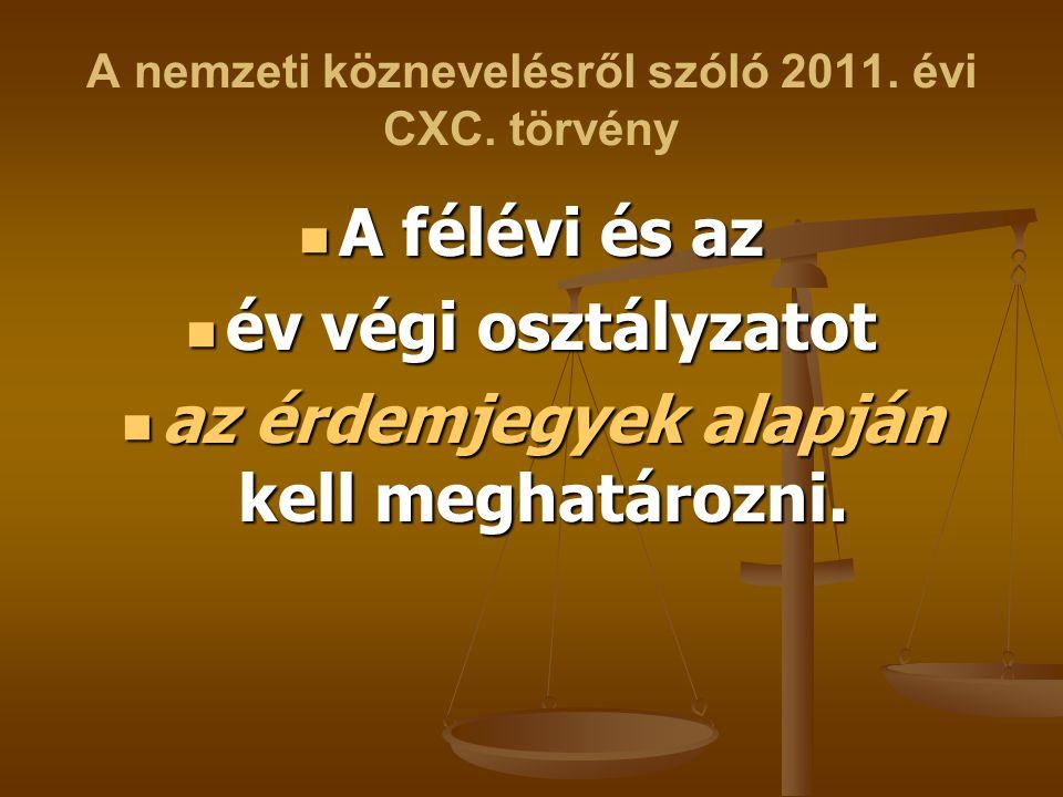 A nemzeti köznevelésről szóló 2011. évi CXC. törvény A félévi és az A félévi és az év végi osztályzatot év végi osztályzatot az érdemjegyek alapján ke