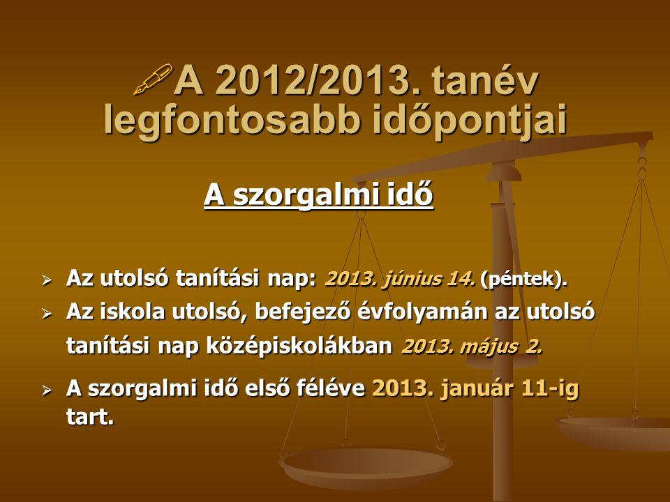  A 2012/2013. tanév legfontosabb időpontjai A szorgalmi idő  Az utolsó tanítási nap: 2013. június 14. (péntek).  Az iskola utolsó, befejező évfolya