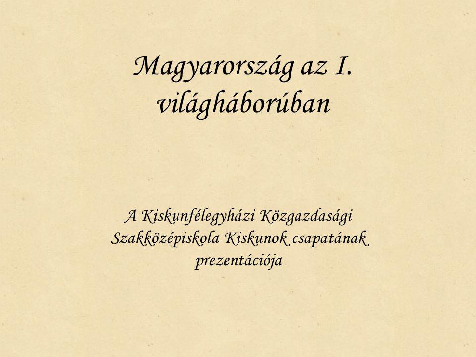 Magyarország az I. világháborúban A Kiskunfélegyházi Közgazdasági Szakközépiskola Kiskunok csapatának prezentációja