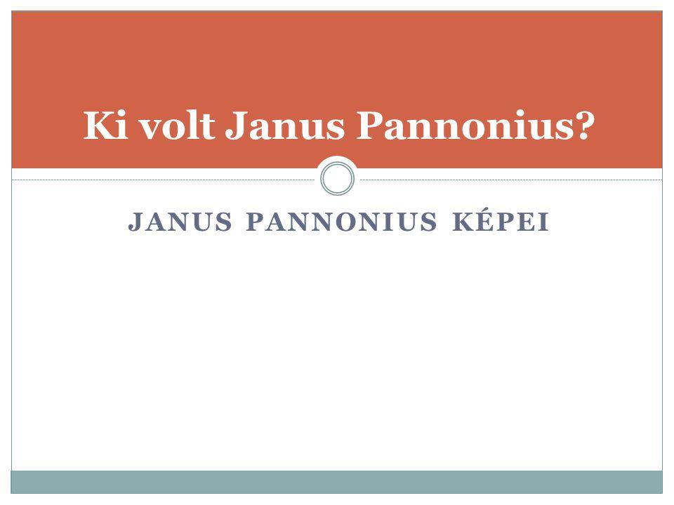 JANUS PANNONIUS KÉPEI Ki volt Janus Pannonius?