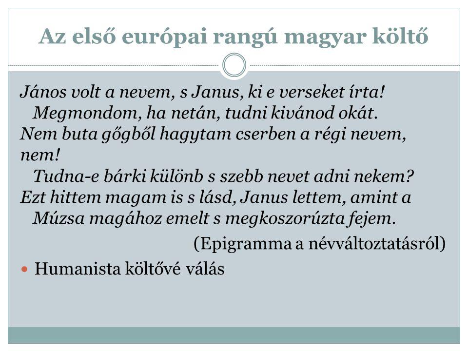 Az első európai rangú magyar költő János volt a nevem, s Janus, ki e verseket írta! Megmondom, ha netán, tudni kivánod okát. Nem buta gőgből hagytam c