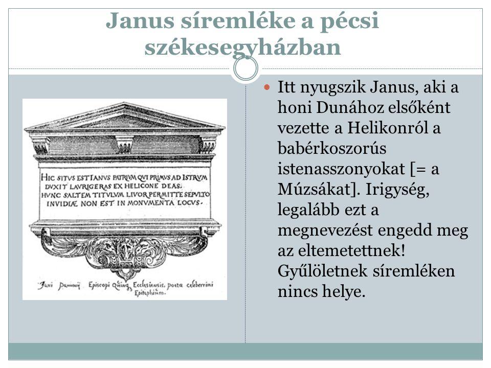 Janus síremléke a pécsi székesegyházban Itt nyugszik Janus, aki a honi Dunához elsőként vezette a Helikonról a babérkoszorús istenasszonyokat [= a Múz