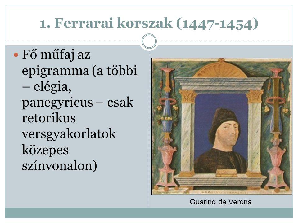 1. Ferrarai korszak (1447-1454) Fő műfaj az epigramma (a többi – elégia, panegyricus – csak retorikus versgyakorlatok közepes színvonalon) Guarino da